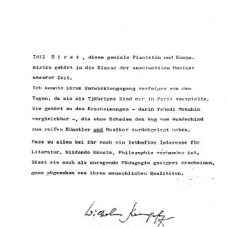 Wilhelm Kempff's letter on Biret 12 January 1976: [Idil Biret, this genial pianist and composer belongs to the class of the elite musicians of our time. I have followed her development from the days when - as a seven year old child - she played for me in Paris. She is one of those phenomenal musicians - and in this respect comparable to Yehudi Menuhin - who traverse the way from a child prodigy to mature artist and musician without suffering any impairment. Above all her lively interests in literature, plastic arts and philosophy indicate that she will also be a pedagogue which could have been wholly foretold from her human qualities.]